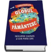 Construieste globul pamantesc - Enciclopedie ilustrata si glob pentru copii