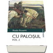 Cu palosul. Poveste vitejeasca din vremea descalecatului Moldevei (Volumul 1) - Radu Rosetti