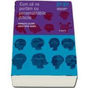 Cum sa ne purtam cu personalitatile dificile - Colectia Psihologie Practica (Editie 2011)