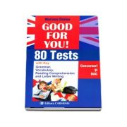 Good for you! 80 Tests, with Key. Concursuri si bacalaureat