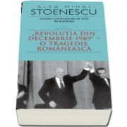 Istoria loviturilor de stat in Romania - Volumul IV (II) - Revolutia din decembrie 1989. O tragedie romaneasca - Alex Mihai Stoenescu