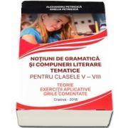 Notiuni de gramatica si compuneri literare tematice pentru clasele V-VIII - Teorie, exercitii aplicative, grile comentate