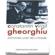 Constantin Virgil Gheorghiu - aventura unei vieti literare