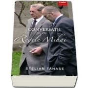 Conversatii cu Regele Mihai - 12 dialoguri inregistrate de Stelian Tanase