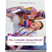 Eu, o mama (im)perfecta? Zambete, emotie si iubire - Cristina Lincu