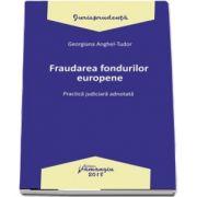 Fraudarea fondurilor europene. Practica judiciara adnotata - Georgiana Tudor-Anghel