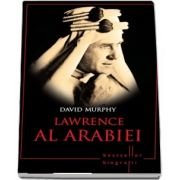 Lawrence al Arabiei. Colectia Bestseller - Biografii - David Murphy