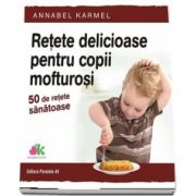 Retete delicioase pentru copii mofturosi - 50 de retete sanatoase