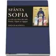 Viața și acatistul Sfintei Muceniţe Sofia şi ale celor trei fiice ale sale: Pistis, Elpis şi Agapi