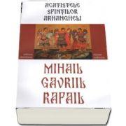 Acatistele Sfintilor Arhangheli Mihail, Gavriil, Rafail
