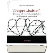 Despre \'baltici\'. Ipostaze ale represiunii politice in Romania postbelica