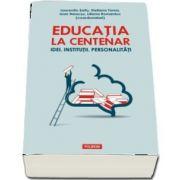 Laurentiu Soitu, Educatia la Centenar - Idei. Institutii. Personalitati