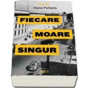 Hans Fallada - Fiecare moare singur - Traducere din limba germana de Gabriella Eftimie