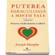 Puterea vindecatoare a iubirii. Puterea miraculoasa a mintii tale, volumul 4