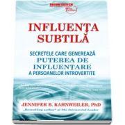 Jennifer Kahnweiler - Influenta subtila. Secretele care genereaza puterea de influentare a persoanelor introvertite