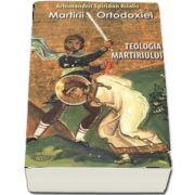 Martirii ortodoxiei. Teologia martiriului