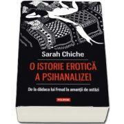 O istorie erotica a psihanalizei. De la dadaca lui Freud la amantii de astazi (Sarah Chiche)