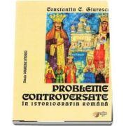 Probleme controversate in istoriografia romana - Constantin C. Giurescu