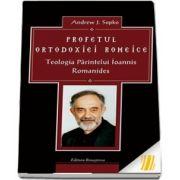Profetul ortodoxiei romeice. Teologia Parintelui Ioannis Romanides