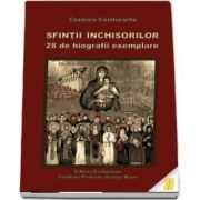 Sfintii Inchisorilor. 28 de biografii exemplare