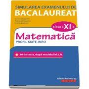 Simularea examenului de bacalaureat. Matematica. Clasa a XI-a. Profil mate-info. 30 de de teste, dupa modelul M.E.N.