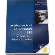 Autoportret in scrisori III. Scrisori catre Roman Ingarden. Opere complete IV