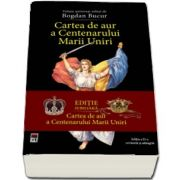 Cartea de aur a Centenarului Marii Uniri - editia a II-a revazuta si adaugita (Bogdan Bucur)