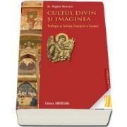 Cultul divin si imaginea. Teologia si functia liturgica a Icoanei