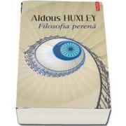 Aldous Huxley - Filosofia perena - Traducere din limba engleza de Daniela Rogobete