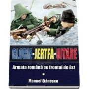 Glorie, Jertfa, Uitare. Armata romana pe frontul de est (Manuel Stanescu)