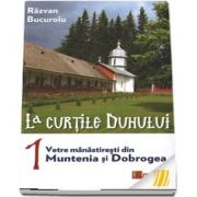 La curtile Duhului. vol. 1. Vetre manastiresti din Muntenia si Dobrogea