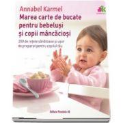 Marea carte de bucate pentru bebelusi mancaciosi. 200 de retete sanatoase si usor de preparat pentru copilul tau (Annabel Karmel)