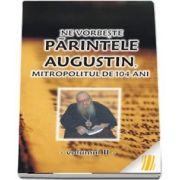 Ne vorbeste parintele Augustin, Mitropolitul de 104 ani (vol. II)