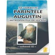Ne vorbeste parintele Augustin, Mitropolitul de 104 ani (vol. III)
