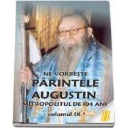 Ne vorbeste parintele Augustin, Mitropolitul de 104 ani (vol. IX)