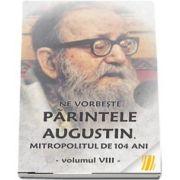 Ne vorbeste parintele Augustin, Mitropolitul de 104 ani (vol. VIII)