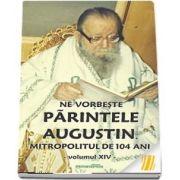 Ne vorbeste parintele Augustin, Mitropolitul de 104 ani (vol. XIV)