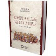 Organizarea militara bizantina la Dunare in secolele X-XII. Editia a III-a