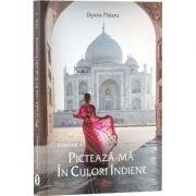 Picteaza-ma in culori indiene. Volumul I (Dyana Pislaru)