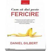 Cum sa dai peste fericire - Daniel Gilbert