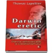Darwin eretic. Eterna reintoarcere a creationismului