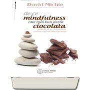 De ce mindfulness este mai bun decat ciocolata. Ghidul tau pentru pace interioara, concentrare sporita si fericire profunda