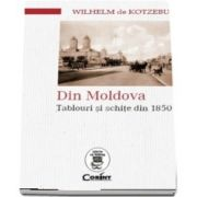 Din Moldova. Tablouri si schite din 1850 - Wilhelm Kotzebue