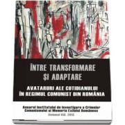 Intre transformare si adaptare. Avataruri ale cotidianului in regimul comunist din Romania. Anuarul Institutului de Investigare a Crimelor Comunismului si Memoria Exilului Romanesc. Volumul VIII, 2013