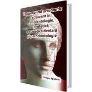 Tratamentul ortodontic adjuvant in implantologie, protetica, cosmetica dentara si paradontologie - Dragos Epistatu