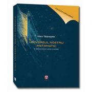 Universul nostru matematic. Editia a II-a, revizuita si adaugita - In cautarea naturii ultime a realitatii