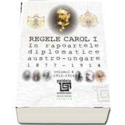 Regele Carol I in rapoartele diplomatice austro-ungare (1877-1914). vol. 4