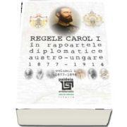 Regele Carol I in rapoartele diplomatice austro-ungare (1877-1914). volumul 1 (1877-1896)