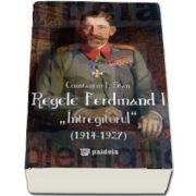 "Regele Ferdinand ""Intregitorul"" (1914-1927) - editia a II-a revazuta si adaugita"