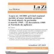 Legea nr. 10/2001 privind regimul juridic al unor imobile preluate in mod abuziv in perioada 6 martie 1945 22 decembrie 1989 si Normele de aplicare. Cod 691. Actualizat la 1. 07. 2019